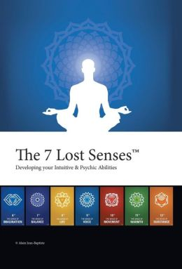 The 7 Lost Senses: Developing Your Intuitive and Psychic Abilities
