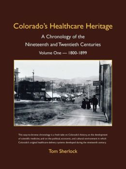Colorado's Healthcare Heritage: A Chronology of the Nineteenth and Twentieth Centuries Volume One - 1800-1899
