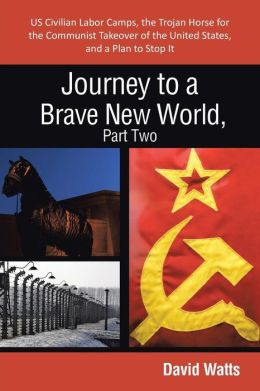Journey to a Brave New World, Part Two: Us Civilian Labor Camps, the Trojan Horse for the Communist Takeover of the United States, and a Plan to Stop