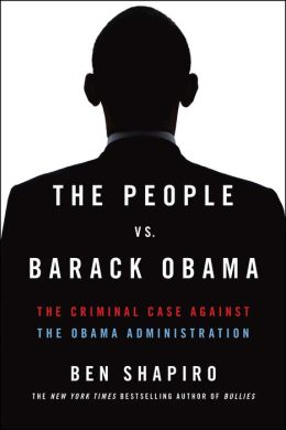 Shapiro – The People Vs. Barack Obama: The Criminal Case Against the Obama Administration
