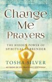 Book Cover Image. Title: Change Me Prayers:  The Hidden Power of Spiritual Surrender, Author: Tosha Silver