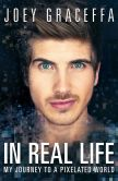 Book Cover Image. Title: In Real Life:  My Journey to a Pixelated World, Author: Joey Graceffa