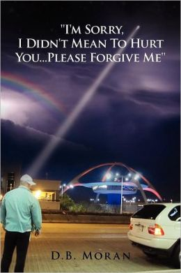 ''I'm Sorry, I Didn't Mean to Hurt You...Please Forgive Me''