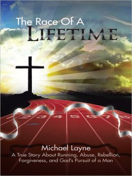 The Race Of A Lifetime: A True Story About Running, Abuse, Rebellion, Forgiveness, and God?s Pursuit of a Man