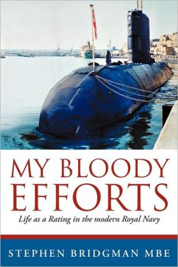My Bloody Efforts: Life as a Rating in the Modern Royal Navy