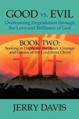 Good vs. Evil...Overcoming Degradation through the Love and Brilliance of God: Book Two: Seeking to Duplicate the Heart, Courage and Genius of the Lord Jesus Christ