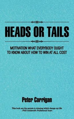 HEADS OR TAILS: MOTIVATION WHAT EVERYBODY OUGHT TO KNOW ABOUT HOW TO WIN AT ALL COST
