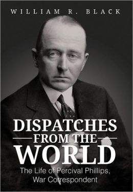 Dispatches from the World: The Life of Percival Phillips, War Correspondent