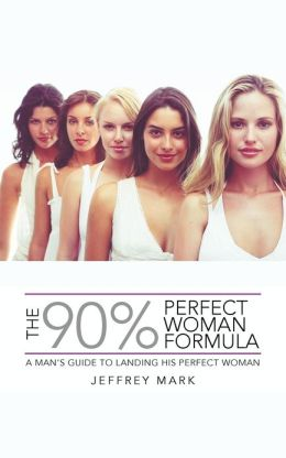 THE 90% PERFECT WOMAN FORMULA: A MAN'S GUIDE TO LANDING HIS PERFECT WOMAN