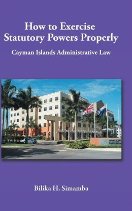 How to Exercise Statutory Powers Properly: Cayman Islands Administrative Law