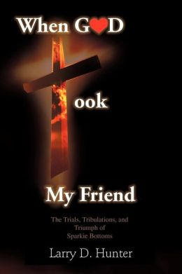 When God Took My Friend & The Trials, Tribulations, And Triumph Of Sparkie Bottoms