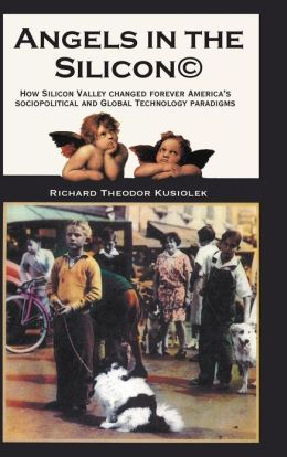 Angels in the Silicon: How Silicon Valley Changed Forever America's Sociopolitical and Global Technology Paradigms