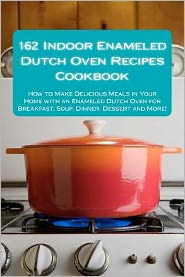 162 Indoor Enameled Dutch Oven Recipes Cookbook: How to Make Delicious Meals in Your Home with an Enameled Dutch Oven for Breakfast, Soup, Dinner, Dessert and More!