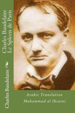 Charles Baudelaire le Spleen de Paris: Translated by Muhammad Al Ihsaini