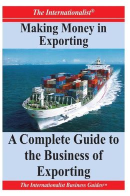 Making Money in Exporting: a Complete Guide to the Business of Exporting