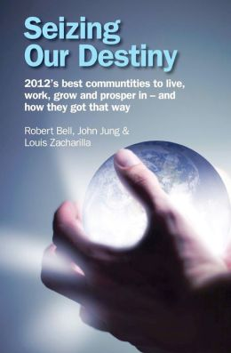 Seizing Our Destiny: 2012's Best Communities to Live, Work, Grow and Prosper in - And How They Got That Way