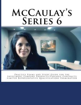 McCaulay's Series 6 Practice Exams and Study Guide for the Investment Company Products/Variable Contracts Limited Representative Qualifications Examin