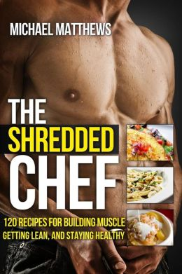 The Shredded Chef: 115 Recipes for Building Muscle, Getting Lean, and Staying Healthy