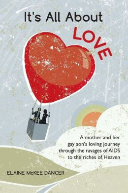 It's All about Love: A Mother and Her Gay Son's Loving Journey Through the Ravages of AIDS to the Riches of Heaven
