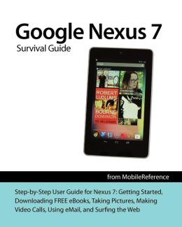 Google Nexus 7 Survival Guide: Step-By-Step User Guide for the Nexus 7: Getting Started, Downloading Free eBooks, Taking Pictures, Making Video Calls