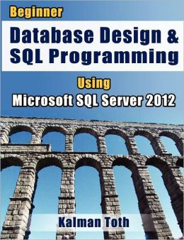 Beginner Database Design & SQL Programming Using Microsoft SQL Server 2012
