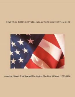 America. Words That Shaped the Nation. the First 50 Years 1776-1826