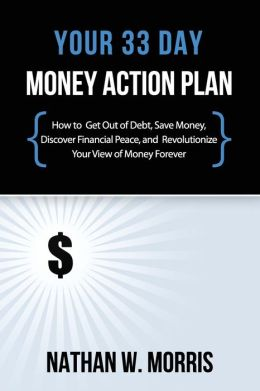 Your 33 Day Money Action Plan: How to Get Out of Debt, Save Money, Discover Financial Peace, and Revolutionize Your View of Money Forever