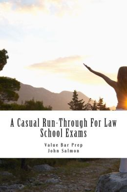 A Casual Run-Through for Law School Exams: A Run-Through of Important Examination Knowledge from Torts to Community Property. Issue in All the National Bar Subjects Are Covered, Plus Non National Bar