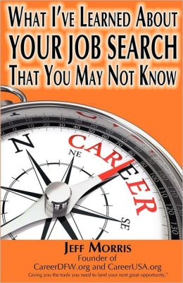 Your Job Search: What I've Learned about Your Job Search That You May Not Know: Your Job Search: What I've Learned about Your Job Searc