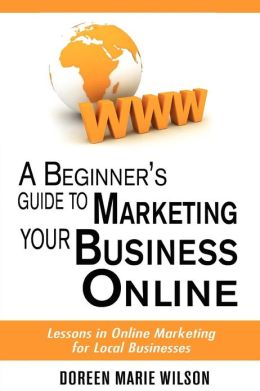 A Beginner's Guide to Marketing Your Business Online: Lessons in Online Marketing for Local Businesses