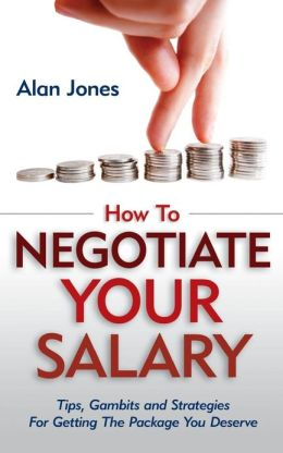How to Negotiate Your Salary: Tips, Gambits and Strategies for Getting the Package You Deserve