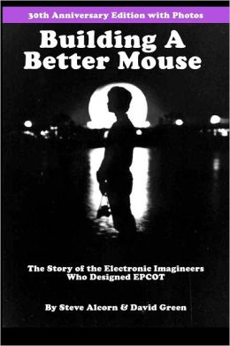 Building a Better Mouse, 30th Anniversary Edition: The Story of the Electronic Imagineers Who Designed EPCOT