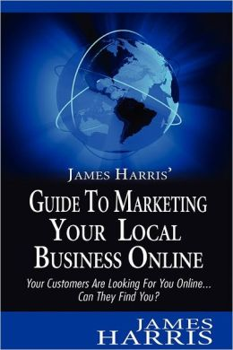James Harris' Guide to Marketing Your Local Business Online: Your Customers Are Looking for You Online... Can They Find You?