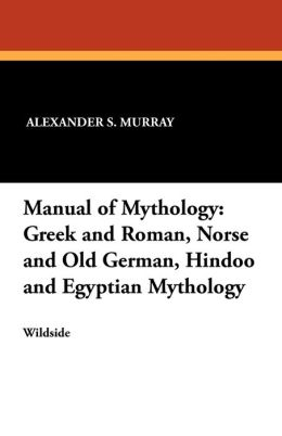 Manual of Mythology: Greek and Roman, Norse and Old German, Hindoo and Egyptian Mythology