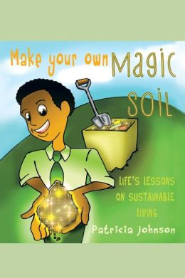 Make Your Own Magic Soil: Life's Lessons on Sustainable Living