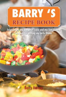 BARRY 'S RECIPE BOOK: Inspired by my daughter Lucy and my wife Diane.