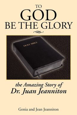 To God Be the Glory: The Amazing Story of Dr. Juan...