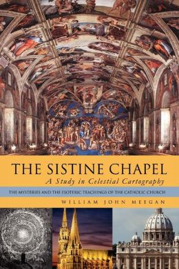 THE SISTINE CHAPEL: A Study in Celestial Cartography: The Mysteries and the Esoteric Teachings of the Catholic Church