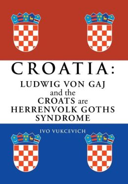Croatia: Ludwig Von Gaj and the Croats Are Herrenvolk Goths Syndrome: Ludwig Von Gaj and the Croats Are Herrenvolk Goths Syndro