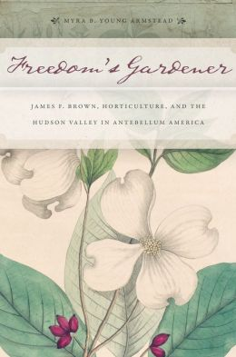 Freedom S Gardener: James F. Brown, Horticulture, and the Hudson Valley in Antebellum America