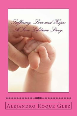 Suffering, Love and Hope: A True Lifetime Story.