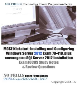 MCSE Kickstart: Installing and Configuring Windows Server 2012 Exam 70-410, Plus Coverage on SQL Server 2012 Installation ExamFOCUS Study Notes and Review Questions
