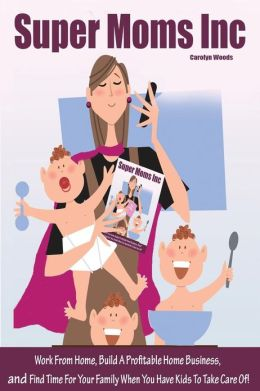 Super Moms Inc.: Work from Home, Build a Profitable Home Business, and Find Time for Your Family When You Have Kids to Take Care Of!