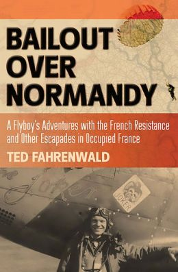 Bailout Over Normandy: A Flyboy's Adventures with the French Resistance and Other Escapades in Occupied France