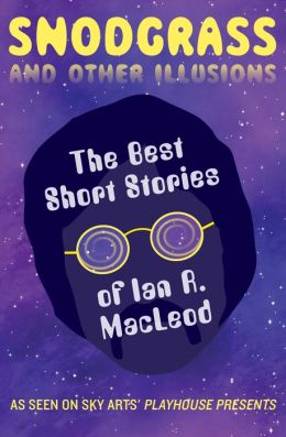 Snodgrass and Other Illusions: The Best Short Stories of Ian R. MacLeod