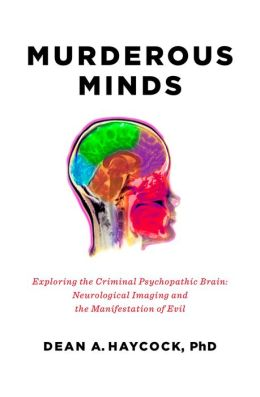 Murderous Minds: Exploring the Psychopathic Brain: Neurological Imaging and the Manifestation of Evil