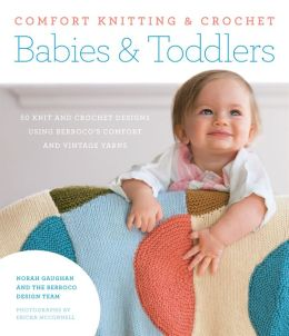 Comfort Knitting & Crochet: Babies & Toddlers: 50 Knits and Crochet Designs Using Berroco's Comfort and Vintage Yarns