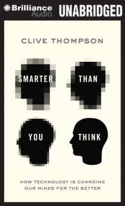 Smarter Than You Think: How Technology Is Changing Our Minds--For the Better