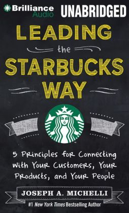 Leading the Starbucks Way: 5 Principles for Connecting with Your Customers, Your Products, and Your People