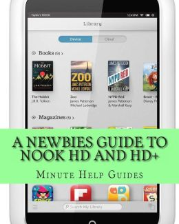A Newbies Guide to Nook HD and HD+: The Unofficial Beginners Guide Doing Everything from Watching Movies, Downloading Apps, Finding Free Books, Emai